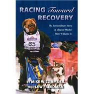 Racing Toward Recovery: The Extraordinary Story of Alaska Musher Mike Williams Sr. by Williams, Mike, Sr.; Freedman, Lew, 9781941821442