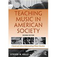 Teaching Music in American Society: A Social and Cultural Understanding of Music Education by Kelly; Steven N., 9781138921443
