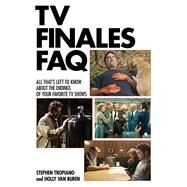 TV Finales Faq: All That's Left to Know About the Endings of Your Favorite TV Shows by Tropiano, Stephen; Van Buren, Holly, 9781480391444