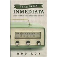 Obediencia inmediata / Immediate Obedience: La Aventura De Estar En Sinton¡a Con Dios / the Adventure of Being in Tune With God by Loy, Rod, 9781629121444