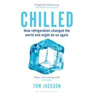 Chilled How Refrigeration Changed the World and Might Do So Again by Jackson, Tom, 9781472911445
