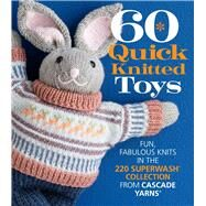 60 Quick Knitted Toys Fun, Fabulous Knits in the 220 Superwash® Collection from Cascade Yarns® by Unknown, 9781942021445