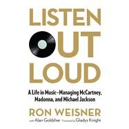 Listen Out Loud A Life in Music--Managing McCartney, Madonna, and Michael Jackson by Weisner, Ron; Goldsher, Alan, 9780762791446