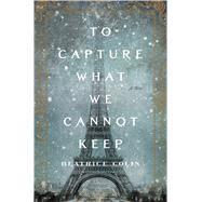 To Capture What We Cannot Keep A Novel by Colin, Beatrice, 9781250071446