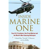 Inside Marine One Four U.S. Presidents, One Proud Marine, and the World's Most Amazing Helicopter by L'Heureux, Ray; Kelley, Lee, 9781250041449