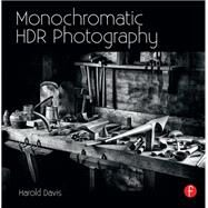 Monochromatic HDR Photography: Shooting and Processing Black & White High Dynamic Range Photos by Davis; Harold, 9780415831451
