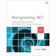 Reengineering .NET Injecting Quality, Testability, and Architecture into Existing Systems by Irby, Bradley, 9780321821454