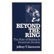 Beyond the Ring: The Role of Boxing in American Society by SAMMONS JEFFREY T., 9780252061455