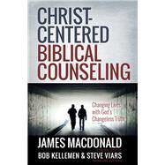 Christ-Centered Biblical Counseling : Changing Lives with God's Changeless Truth by MacDonald, James; Kellemen, Bob; Viars, Steve, 9780736951456