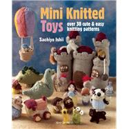 Mini Knitted Toys Over 30 cute & easy knitting patterns by Ishii, Sachiyo, 9781782211457