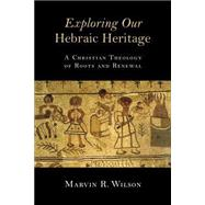 Exploring Our Hebraic Heritage: A Christian Theology of Roots and Renewal by Wilson, Marvin R., 9780802871459