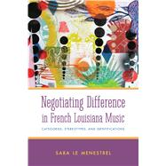 Negotiating Difference in French Louisiana Music: Categories, Stereotypes, and Identifications by Menestrel, Sara Le, 9781628461459