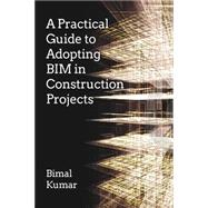 A Practical Guide to Adopting Bim in Construction Projects by Kumar, Prof. Bimal, 9781849951463