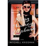 Being Audrey Hepburn A Novel by Kriegman, Mitchell, 9781250001467