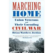 Marching Home: Union Veterans and Their Unending Civil War by Jordan, Brian Matthew, 9781631491467