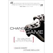 Changing the Game How Video Games Are Transforming the Future of Business (paperback) by Edery, David; Mollick, Ethan, 9780132171472