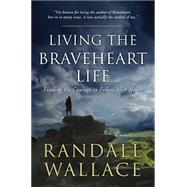 Living the Braveheart Life: Finding the Courage to Follow Your Heart by Wallace, Randall, 9780718031473