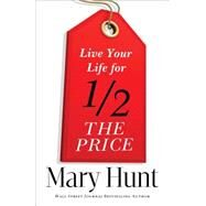 Live Your Life for Half the Price by Hunt, Mary, 9780800721473