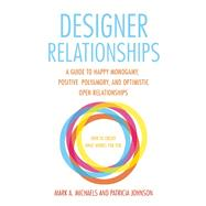 Designer Relationships A Guide to Happy Monogamy, Positive Polyamory, and Optimistic Open Relationships by Michaels, Mark  A.; Johnson, Patricia, 9781627781473