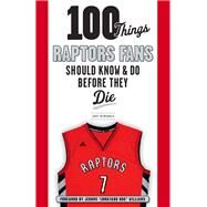 100 Things Raptors Fans Should Know & Do Before They Die by Mendonca, Dave; Williams, Jerome, 9781629371474