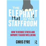 The Elephant in the Staffroom: How to reduce stress and improve teacher wellbeing by Eyre; Chris, 9781138681477