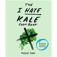 The I Hate Kale Cookbook by Shaw, Tucker, 9781617691478
