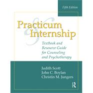 Practicum and Internship: Textbook and Resource Guide for Counseling and Psychotherapy by Scott; Judith, 9781138801479