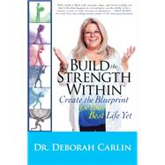 Build the Strength Within: Create the Blueprint for Your Best Life Yet by Carlin, Deborah, Dr., 9781590791479