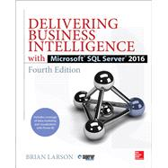 Delivering Business Intelligence with Microsoft SQL Server 2016, Fourth Edition by Larson, Brian, 9781259641480
