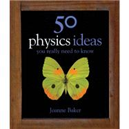 50 Physics Ideas You Really Need to Know by Baker, Joanne, 9781847241481