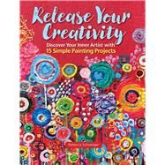 Release Your Creativity Discover Your Inner Artist with 15 Simple Painting Projects by Schweiger, Rebecca, 9781942021483
