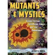 Mutants and Mystics: Science Fiction, Superhero Comics, and the Paranormal by Kripal, Jeffrey J., 9780226271484