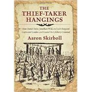 The Thief-Taker Hangings How Daniel Defoe, Jonathan Wild, and Jack Sheppard Captivated London and Created the Celebrity Criminal by Skirboll, Aaron, 9780762791484