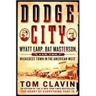 Dodge City Wyatt Earp, Bat Masterson, and the Wickedest Town in the American West by Clavin, Tom, 9781250071484