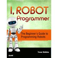 I, Robot Programmer The Beginner's Guide to Programming Robots by Watkins, Trevor, 9780789751485