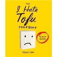 The I Hate Tofu Cookbook by Shaw, Tucker, 9781617691485