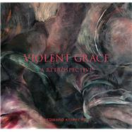 Violent Grace: A Retrospective by Ahmanson, Roberta Green; Dyrness, William; Fox, Howard N.; Prescott, Theodore; Verdon, Timothy, 9781934491485