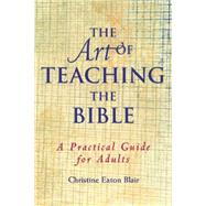 The Art of Teaching the Bible: A Practical Guide for Adults by Blair, Christine Eaton, 9780664501488