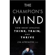 The Champion's Mind How Great Athletes Think, Train, and Thrive by Afremow, Jim, PhD, 9781623361488