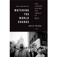 Watching the World Change The Stories Behind the Images of 9/11 by Friend, David, 9780312591489