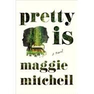 Pretty Is A Novel by Mitchell, Maggie, 9781627791489