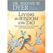 Living the Wisdom of the Tao : The Complete Tao Te Ching and Affirmations by Dyer, Wayne W., 9781401921491