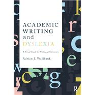 Academic Writing and Dyslexia: A Visual Guide to Writing at University by Wallbank; Adrian J., 9781138291492