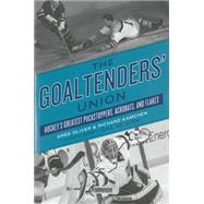 The Goaltenders' Union Hockey's Greatest Puckstoppers, Acrobats, and Flakes by Oliver, Greg; Kamchen, Richard, 9781770411494