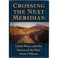 Crossing the Next Meridian : Land, Water, and the Future of the West by Wilkinson, Charles F., 9781559631495