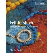 Felt to Stitch Creative Felting for Textile Artists by Smith, Sheila, 9781849941495