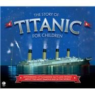 The Story of Titanic for Children Astonishing Little-Known Facts and Details About the Most Famous Ship in the World by Fullman, Joe, 9781783121496