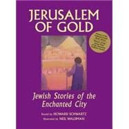 Jerusalem of Gold : Jewish Stories of the Enchanted City by Schwartz, Howard, 9781580231497