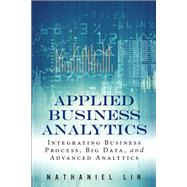 Applied Business Analytics Integrating Business Process, Big Data, and Advanced Analytics by Lin, Nathaniel, 9780133481501