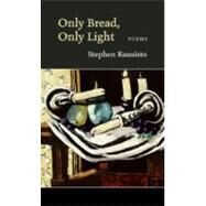 Only Bread Only Light by Kuusisto, Stephen, 9781556591501